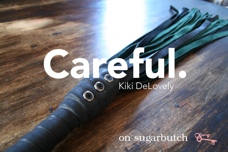 Careful. Guest Post by Kiki DeLovely