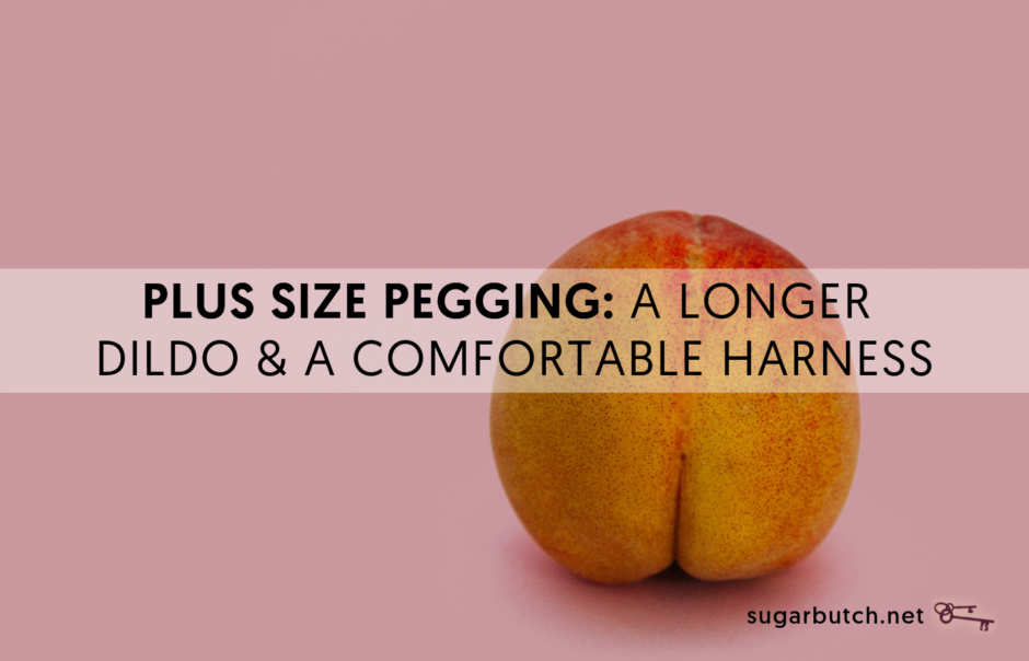 Plus Size Pegging: A Longer Dildo & Comfortable Harness