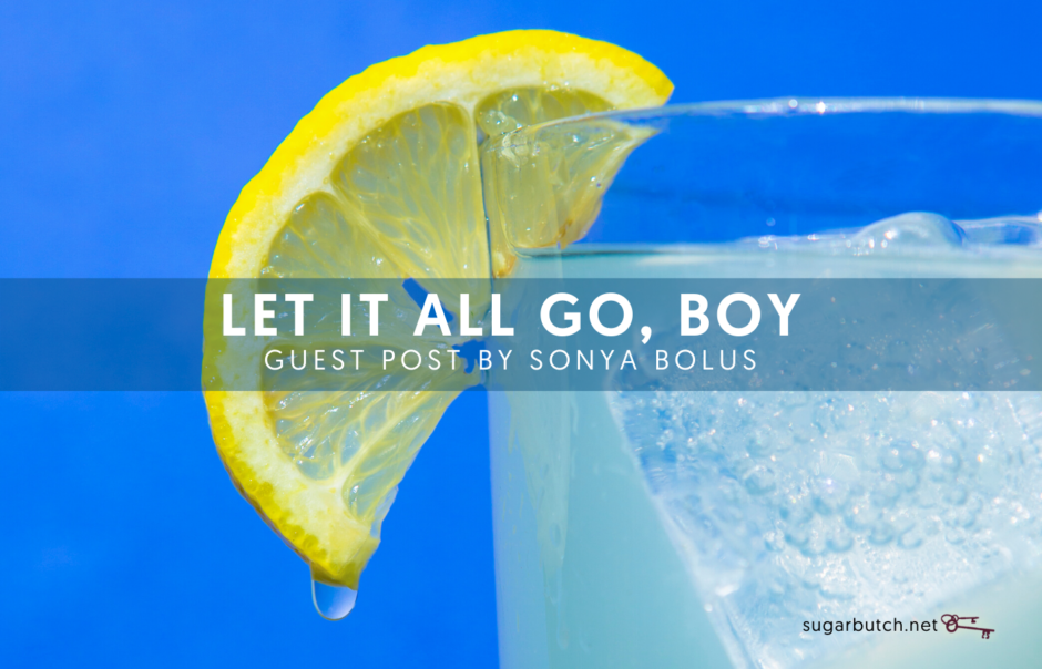 Let It All Go, Boy: Part One, Guest Post by Sonya Bolus