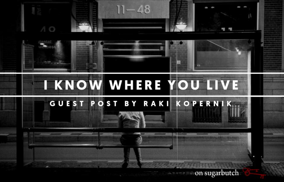 I Know Where You Live, Guest Post by Raki Kopernik