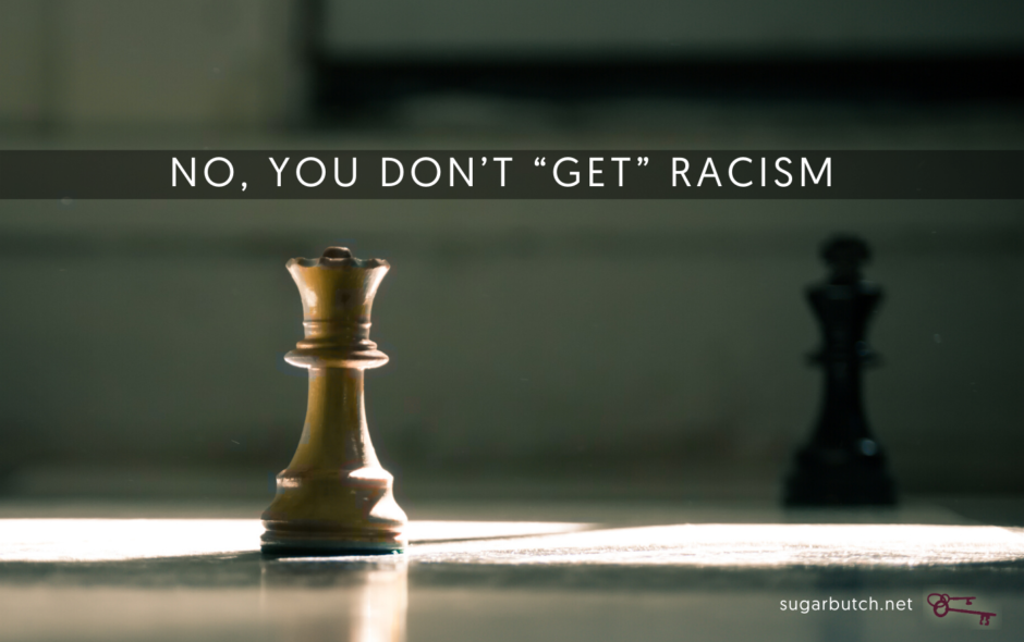 """No, You Don't """"Get"""" Racism Because You Are Oppressed, Too"""